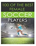 100 of the Best Female Soccer Players of All Time, Alex Trost and Vadim Kravetsky, 1492791814
