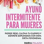 Ayuno Intermitente para Mujeres [Intermittent Fasting for Women]: Pierde peso, cultiva tu cuerpo y siéntete esplendida con esta dieta fenomenal (Dietas nº 2) | Maria Palazzi