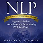 NLP Techniques and Secrets Revealed: Beginners Guide to Neuro Linguistic Programming | Marlon G. Gooden