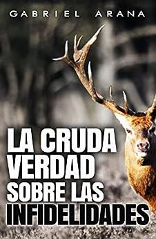 La cruda verdad sobre las Infidelidades (Spanish Edition) by [Arana, Gabriel]