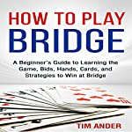 How to Play Bridge: A Beginner's Guide to Learning the Game, Bids, Hands, Cards, and Strategies to Win at Bridge | Tim Ander