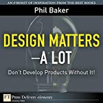 Great Design Matters—A Lot: Don't Develop Products Without It! | Phil Baker