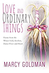 Love and Ordinary Things: Poem from the wheat field, kitchen, dance floor and the heart.