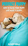 Download Perfect Puppy: How to Raise Your Puppy and Make It Happy: Quick Step by Step Guide With Methods and Practical Advice on How to Educate a Puppy in PDF ePUB Free Online