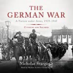 The German War: A Nation Under Arms, 1939-1945; Citizens and Soldiers   Nicholas Stargardt