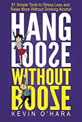 Hang Loose Without Booze: 81 Simple Tools to Stress Less and Relax More Without Drinking Alcohol by Kevin O'Hara (2015-12-11)