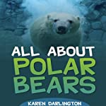 All About Polar Bears: All About Everything | Karen Darlington