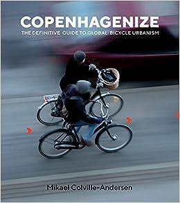 Copenhagenize  The Definitive Guide to Global Bicycle Urbanism  Mikael  Colville-Andersen  9781610919388  Amazon.com  Books e122c45e8