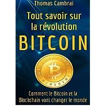 Tout savoir sur la révolution Bitcoin : Comment le Bitcoin et la Blockchain vont changer le monde (French Edition)