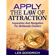 Apply The Law Of Attraction: Inspiration And Navigation For Deliberate Creators