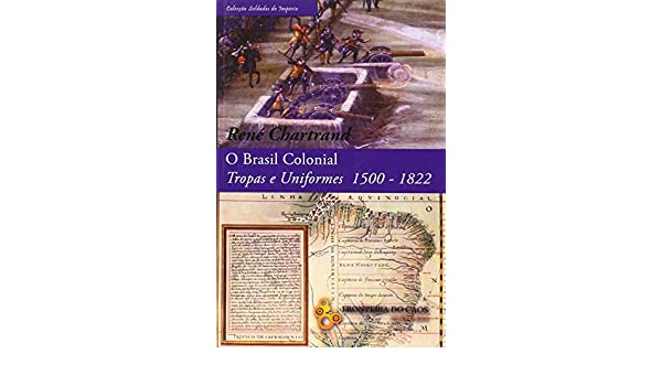 O Brasil colonial, tropas e uniformes 1500-1822: Rene Chartrand: 9789898070814: Amazon.com: Books