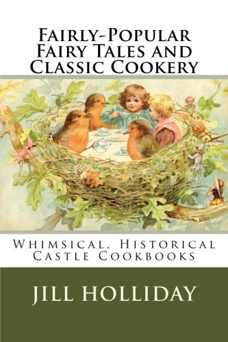 Fairly-Popular Fairy Tales and Classic Cookery: Whimsical, Historical Castle Cookbooks (Volume 1) by Jill K. Holliday