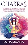 Chakras: The Nature Of The Energy Centers & How To Balance Them For Greater Peace, Healing & Spiritual Growth