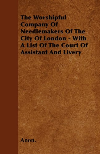 Download The Worshipful Company Of Needlemakers Of The City Of London - With A List Of The Court Of Assistant And Livery ebook