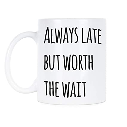 Amazoncom Always Late Worth The Wait Mugs With Sayings Funny Mug
