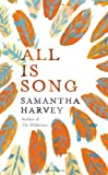 By Samantha Harvey All is Song [Hardcover]