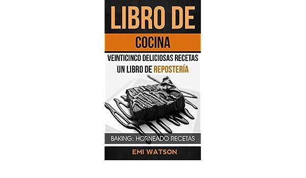 Libro De Cocina: Veinticinco Deliciosas Recetas: Un Libro de Repostería (Baking: Horneado Recetas) (Spanish Edition) - Kindle edition by Emi Watson, ...