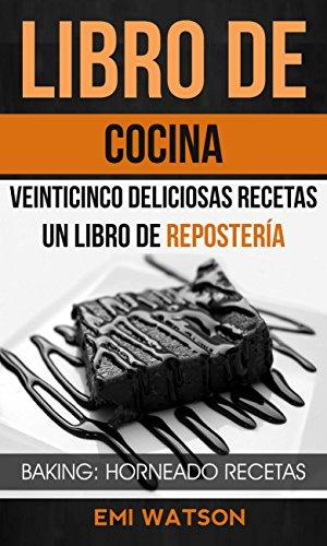 Libro De Cocina: Veinticinco Deliciosas Recetas: Un Libro de Repostería (Baking: Horneado
