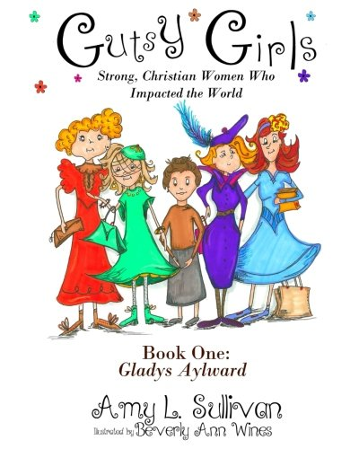Gutsy Girls: Strong Christian Women Who Impacted the World: Book One: Gladys Aylward (Volume 1)