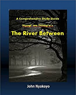 """the river between ngugi wa thiongo After further discussion between our group members, we had decided to analyse  the novel """"the river between"""" by ngugi wa thiong'o."""