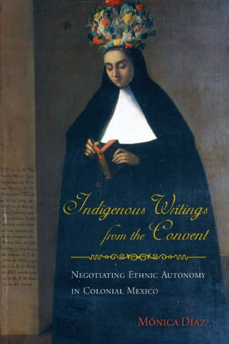 Indigenous Writings from the Convent: Negotiating Ethnic Autonomy in Colonial Mexico (First Peoples: New Directions in I