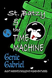 St. Batzy and the Time Machine (Aunt Maddie's Doggone Misadventure Book 1)