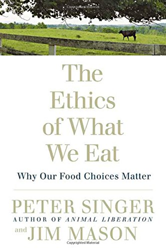 The Ethics of What We Eat: Why Our Food Choices Matter by Peter Singer, Jim Mason