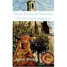 Notre Dame de Marceille, un lieu, haut magique (French Edition)
