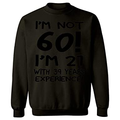 f1baf637e I'm not 60, I'm 21 with 39 Years exp - Sweatshirt. Roll over image to ...