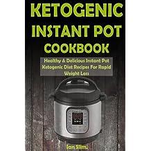 Ketogenic Instant Pot Cookbook: Healthy & Delicious Instant Pot Ketogenic Diet Recipes For Rapid Weight Loss