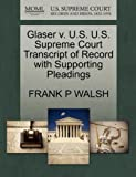 Glaser V. U. S. U. S. Supreme Court Transcript of Record with Supporting Pleadings, Frank P. Walsh, 1270086510