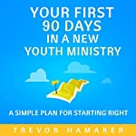 Your First 90 Days in a New Youth Ministry: A Simple Plan for Starting Right | Trevor Hamaker