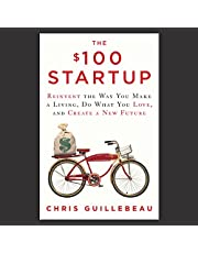 The $100 Startup: Reinvent the Way You Make a Living, Do What You Love, and Create a New Future