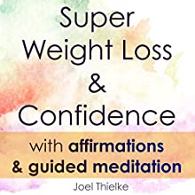 Super Weight Loss & Confidence with Affirmations & Guided Meditation Speech by Joel Thiekle Narrated by Joel Thielke