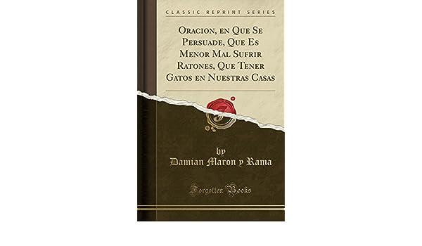 Oracion, En Que Se Persuade, Que Es Menor Mal Sufrir Ratones, Que Tener Gatos En Nuestras Casas (Classic Reprint) (Spanish Edition): Damian Maron y Rama: ...