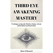 Third Eye Awakening Mastery: 7 Techniques to Open the Third Eye Chakra, Activate and Decalcify Your Pineal Gland (Expand Mind Power, Enhance Psychic Abilities, Intuition)