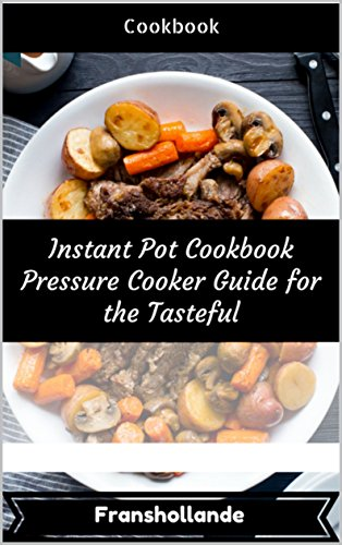 Instant Pot Cookbook Pressure Cooker Guide for the Tasteful: 101 Delicious, Nutritious, Low Budget, Mouth Watering Cookbook by Franshollande