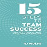 15 Steps to Team Success: Learn How to Run Any Team Like a Well-Oiled Machine | RJ Wolfe