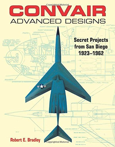 Convair Advanced Designs: Secret Projects from San Diego, 1923-1962 by Robert E. Bradley (1-Apr-2010) Paperback