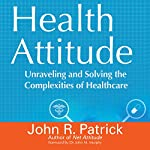 Health Attitude: Unraveling and Solving the Complexities of Healthcare | John R. Patrick