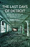 The Last Days of Detroit: Motor Cars, Motown and the Collapse of an Industrial Giant