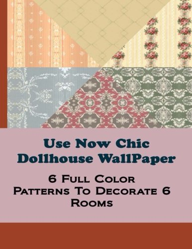 Use Now Chic Dollhouse WallPaper: 6 Full Color Patterns To Decorate 6 Rooms (Use Now Dollhouse WallPaper) (Volume 13)