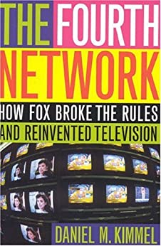 The Fourth Network: How FOX Broke the Rules and Reinvented Television by [Kimmel, Daniel M.]