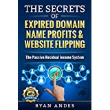 The Secrets of Expired Domain Names and Website Flipping: Work at home with 30+ ways to generate PASSIVE INCOME!