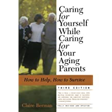 Caring for Yourself While Caring for Your Aging Parents, Third Edition: How to Help, How to Survive