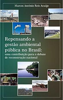 Repensando a gestão ambiental pública no Brasil: uma contribuição para o debate de reconstrução nacional (Portuguese Edition) by [Araújo, Marcos]