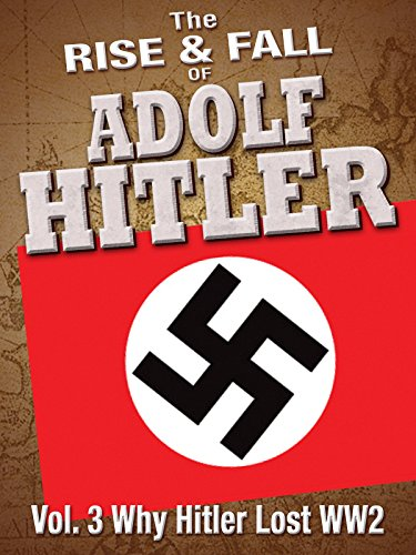 The Rise and Fall of Adolf Hitler: Volume 3 - Why Hitler Lost WWII