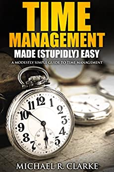 Time Management Made (Stupidly) Easy: A Modestly Simple Guide to Time Management by [R. Clarke, Michael]