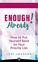 ENOUGH ALREADY!: HOW TO PUT YOURSELF BACK ON YOUR PRIORITY LIST