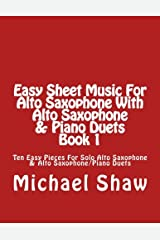 Easy Sheet Music For Alto Saxophone With Alto Saxophone & Piano Duets Book 1: Ten Easy Pieces For Solo Alto Saxophone & Alto Saxophone/Piano Duets (Volume 1) Paperback